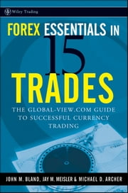 Forex Essentials in 15 Trades - The Global-View.com Guide to Successful Currency Trading ebook by Michael D. Archer,John  Bland,Jay M.  Meisler