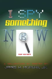 I Spy Something New - A Collection of Poetry ebook by James Morgan