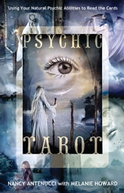 Psychic Tarot: Using Your Natural Psychic Abilities to Read the Cards - Using Your Natural Psychic Abilities to Read the Cards ebook by Nancy C. Antenucci Melanie A. Howard