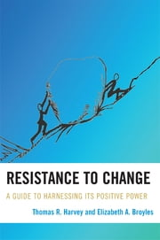 Resistance to Change - A Guide to Harnessing Its Positive Power ebook by Thomas R. Harvey,Elizabeth A. Broyles