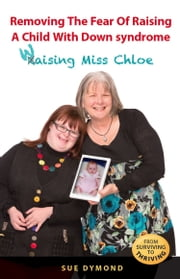Removing the Fear of Raising a Child with Down syndrome - Waising Miss Chloe ebook by Sue Dymond