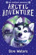 Arctic Adventure (Starlight Snowdogs, Book 2) ebook by Skye Waters