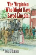The Virginian Who Might Have Saved Lincoln ebook by Bob O'Connor