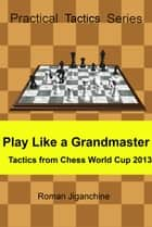 Tactics from Chess World Cup 2013 ebook by Roman Jiganchine