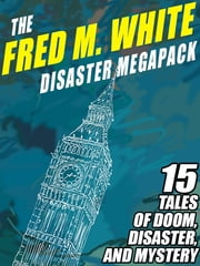 The Fred M. White Disaster MEGAPACK ® - 15 Tales of Doom, Disaster, and Mystery ebook by Fred M. White Fred M. Fred M. White White