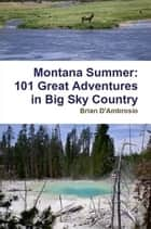 Montana Summer: 101 Great Adventures in Big Sky Country ebook by Brian D'Ambrosio