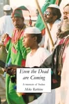 Even The Dead Are Coming - A Memoir of Sudan ebook by Mike Robbins