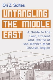 Untangling the Middle East - A Guide to the Past, Present and Future of the World's Most Chaotic Region ebook by Ori Z. Soltes