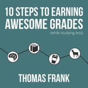 10 Steps to Earning Awesome Grades (While Studying Less) audiobook by Thomas Frank