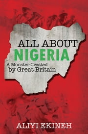 All About Nigeria - A Monster Created by Great Britain ebook by Aliyi Ekineh