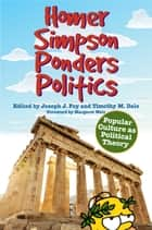 Homer Simpson Ponders Politics - Popular Culture as Political Theory ebook by Joseph J. Foy, Timothy M. Dale, Margaret Weis