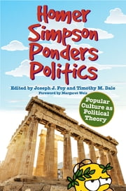 Homer Simpson Ponders Politics - Popular Culture as Political Theory ebook by Joseph J. Foy,Timothy M. Dale,Margaret Weis,Dean A. Kowalski,Timothy M. Dale,Eric T. Kasper,Susanne E. Foster,James B. South,Matthew D. Mendham,S. Evan Kreider,Mark C. E. Peterson,Mary M. Keys,C. Heike Schotten,Carl Bergetz,Denise Du Vernay,Jamie Warner,Joseph J. Foy