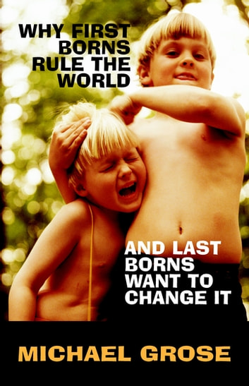 Why First-Borns Rule the World and Last-Borns Want to Change it ebook by Michael Grose
