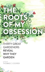 The Roots of My Obsession - Thirty Great Gardeners Reveal Why They Garden ebook by Thomas C. Cooper