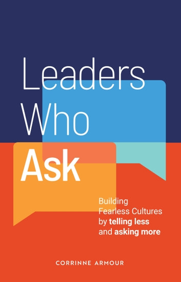 Leaders Who Ask - Building Fearless Cultures by telling less and asking more ebook by Corrinne Armour