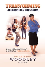 Transforming Alternative Education - From Alternative Education Student to Administrator ebook by Dr. Lateshia Woodley