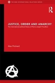 Justice, Order and Anarchy - The International Political Theory of Pierre-Joseph Proudhon ebook by Alex Prichard
