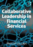 Collaborative Leadership in Financial Services ebook by Philip Ullah