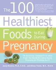 The 100 Healthiest Foods to Eat During Pregnancy: The Surprising Unbiased Truth about Foods You Should be Eating During Pregnancy but Probably Aren't - The Surprising Unbiased Truth about Foods You Should be Eating During Pregnancy but Probably Aren't ebook by Jonny Bowden,Allison Tannis