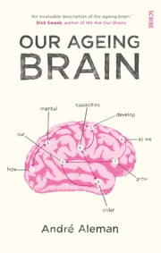 Our Ageing Brain - How Our Mental Capacities Develop as We Get Older ebook by André Aleman