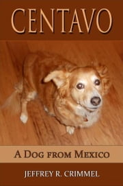 Centavo; A Dog From Mexico ebook by Jeffrey Crimmel