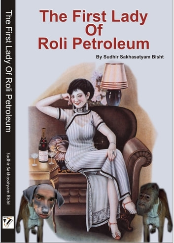 The First Lady of Roli Petroleum - Does your Husband work overseas? Must Read! ebook by Sudhir Sakhasatyam Bisht