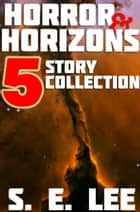 Horror and Horizons: Five Stories of Horror, Science Fiction, and the Supernatural ebook by S. E. Lee
