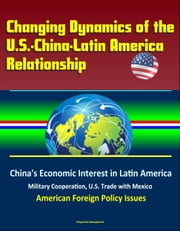 Changing Dynamics of the U.S.-China-Latin America Relationship: China's Economic Interest in Latin America, Military Cooperation, U.S. Trade with Mexico, American Foreign Policy Issues ebook by Progressive Management