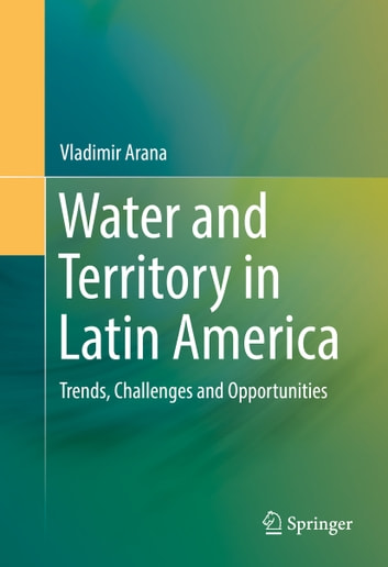 Water and Territory in Latin America - Trends, Challenges and Opportunities ebook by Vladimir Arana