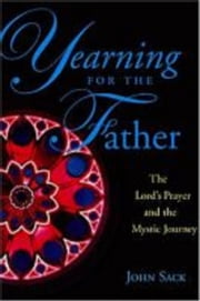 Yearning for the Father: The Lord's Prayer and the Mystic Journey ebook by John Richard Sack