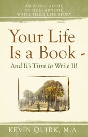 Life Is a Book And It's Time to Write It! An A-to-Z Guide to Help Anyone Write Their Life Story ebook by Kevin Quirk
