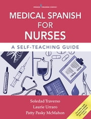 Medical Spanish for Nurses - A Self-Teaching Guide ebook by Dr. Soledad Traverso, PhD,Dr. Laurie Urraro, PhD,Dr. Patty McMahon, PhD, CRNP
