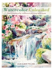Watercolor Unleashed - New Directions for Traditional Painting Techniques ebook by Julie Gilbert Pollard