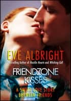 Friendzone Kisses: A Sweet Love Story Between Friends... ebook by Eve Albright