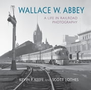 Wallace W. Abbey - A Life in Railroad Photography ebook by SCOTT LOTHES, Kevin P. Keefe, Wallace W. Abbey