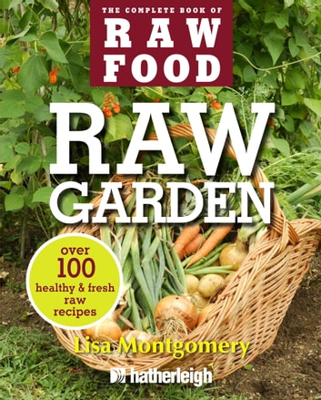 Raw Garden - Over 100 Healthy and Fresh Raw Recipes ebook by Lisa Montgomery