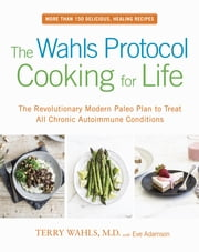 The Wahls Protocol Cooking for Life - The Revolutionary Modern Paleo Plan to Treat All Chronic Autoimmune Conditions ebook by Terry Wahls,Eve Adamson