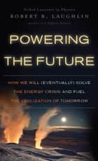 Powering the Future ebook by Robert B. Laughlin