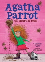 Agatha Parrot and the Heart of Mud ebook by Kjartan Poskitt,Wes Hargis