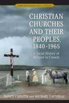 Christian Churches and Their Peoples, 1840-1965 - A Social History of Religion in Canada ebook by Nancy Christie, Michael Gauvreau