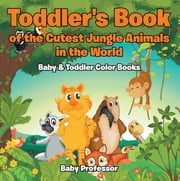 Toddler's Book of the Cutest Jungle Animals in the World - Baby & Toddler Color Books ebook by Baby Professor