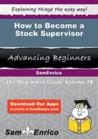 How to Become a Stock Supervisor - How to Become a Stock Supervisor ebook by Berniece Burleson