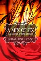 A MIX OF SIX: Six Short-Short Stories ebook by Geraldine Evans