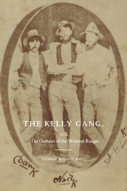 The Kelly Gang - Or, The Outlaws of the Wombat Ranges ebook by George Wilson Hall