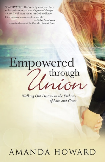 Empowered through Union - Walking Out Destiny in the Embrace of Love and Grace ebook by Amanda Howard