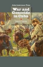 War and Genocide in Cuba, 1895-1898 ebook by John Lawrence Tone