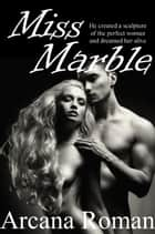 Miss Marble: A Flash of Exotic Erotica ebook by Arcana Roman