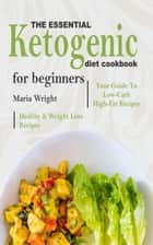 The Essential Ketogenic Diet CookBook For Beginners - Your Guide To Low-Carb, High-Fat, Healthy & Weight Loss Recipes ebook by Maria Wright