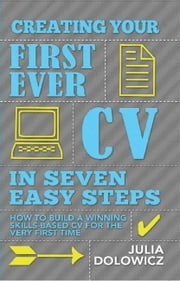 Creating Your First Ever CV In Seven Easy Steps - How to build a winning skills-based CV for the very first time ebook by Julia Dolowicz