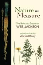 Nature as Measure - The Selected Essays of Wes Jackson ebook by Wes Jackson, Wendell Berry